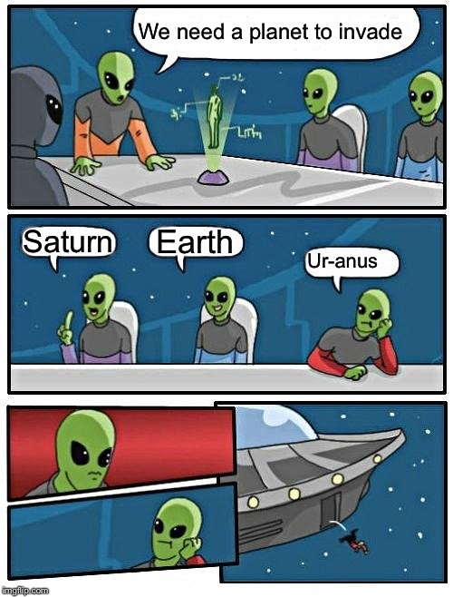 Alien Meeting Suggestion | We need a planet to invade Saturn Earth Ur-anus | image tagged in memes,alien meeting suggestion | made w/ Imgflip meme maker