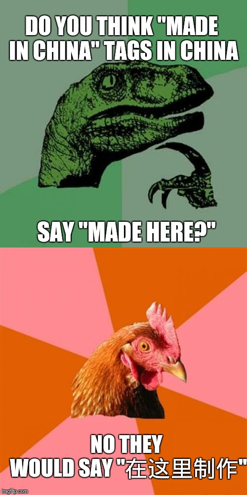 "DO YOU THINK ""MADE IN CHINA"" TAGS IN CHINA SAY ""MADE HERE?"" NO THEY WOULD SAY ""在这里制作"" 