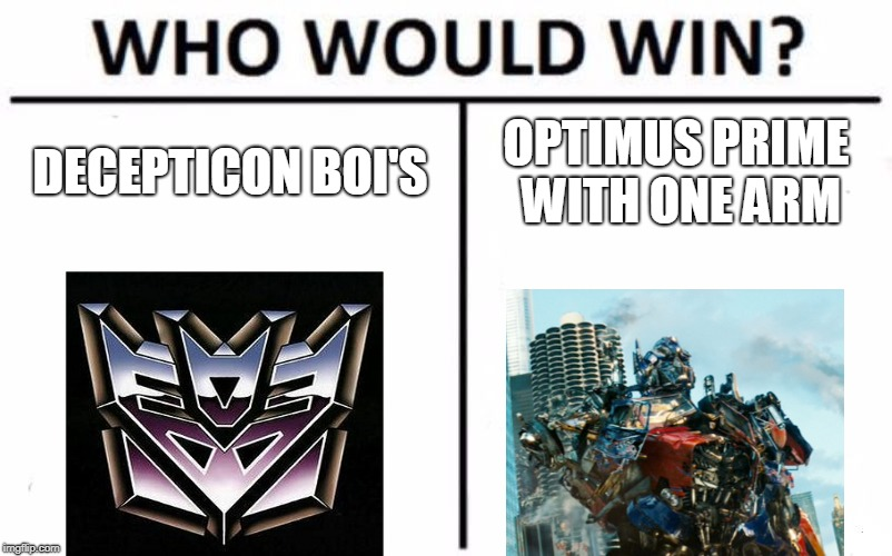 Who Would Win? Meme | DECEPTICON BOI'S OPTIMUS PRIME WITH ONE ARM | image tagged in memes,who would win | made w/ Imgflip meme maker