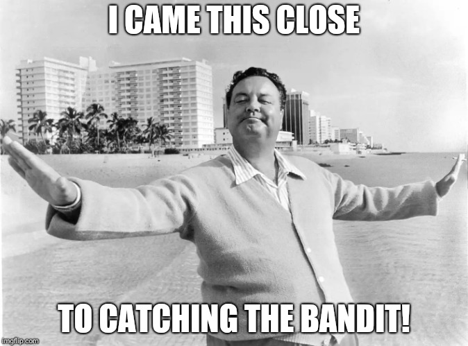 jackie gleason | I CAME THIS CLOSE TO CATCHING THE BANDIT! | image tagged in jackie gleason | made w/ Imgflip meme maker