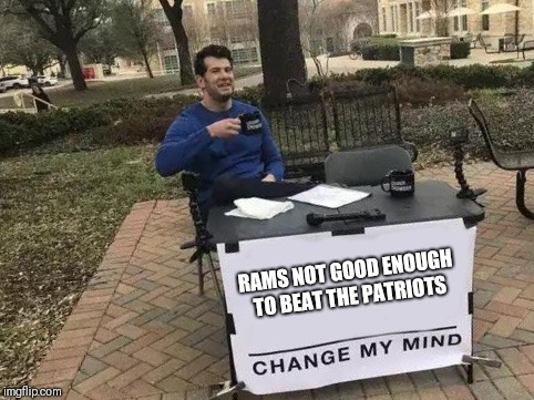 Super Bowl | RAMS NOT GOOD ENOUGH TO BEAT THE PATRIOTS | image tagged in change my mind,new england patriots,nfl memes,football | made w/ Imgflip meme maker