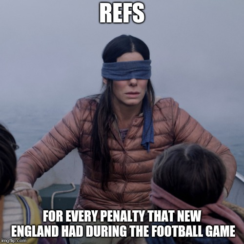 Bird Box Meme | REFS FOR EVERY PENALTY THAT NEW ENGLAND HAD DURING THE FOOTBALL GAME | image tagged in bird box | made w/ Imgflip meme maker