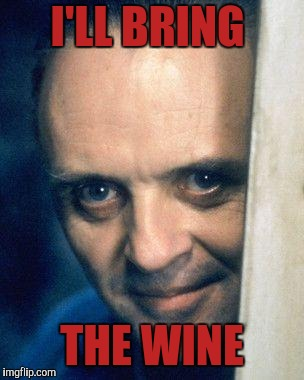 http://images5.fanpop.com/image/photos/29700000/Hannibal-Lecter- | I'LL BRING THE WINE | image tagged in http//images5fanpopcom/image/photos/29700000/hannibal-lecter- | made w/ Imgflip meme maker
