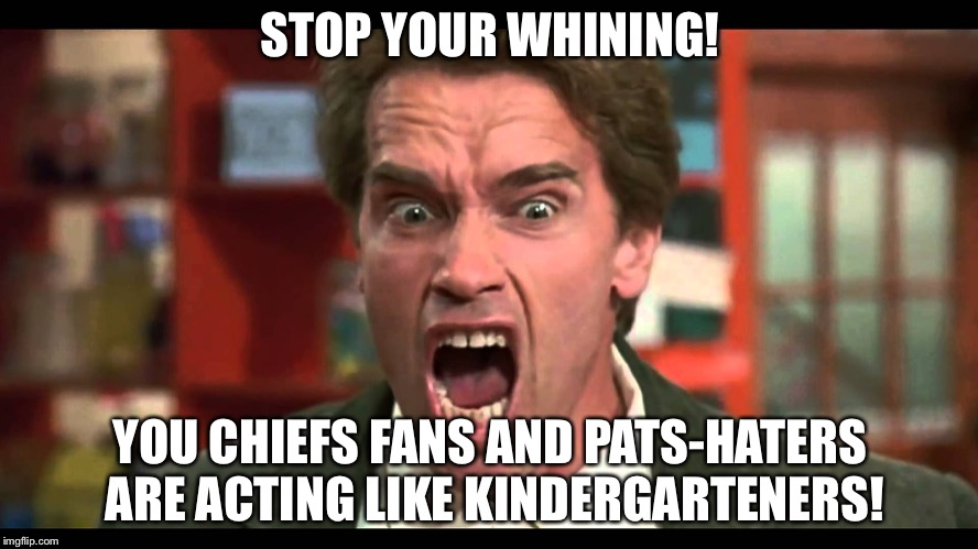 Kindergarten Chiefs |  STOP YOUR WHINING! YOU CHIEFS FANS AND PATS-HATERS ARE ACTING LIKE KINDERGARTENERS! | image tagged in arnold schwarzenegger stop whining,memes,crying,kansas city chiefs,sports fans,nfl football | made w/ Imgflip meme maker