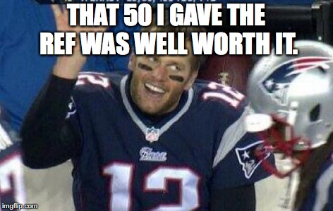 Yeah I'm salty | THAT 50 I GAVE THE REF WAS WELL WORTH IT. | image tagged in bribe,new england patriots,bad referees,cheating,deflategate | made w/ Imgflip meme maker