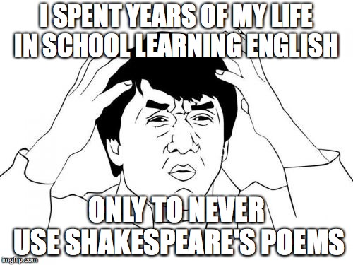 School sucks | I SPENT YEARS OF MY LIFE IN SCHOOL LEARNING ENGLISH ONLY TO NEVER USE SHAKESPEARE'S POEMS | image tagged in memes,jackie chan wtf | made w/ Imgflip meme maker