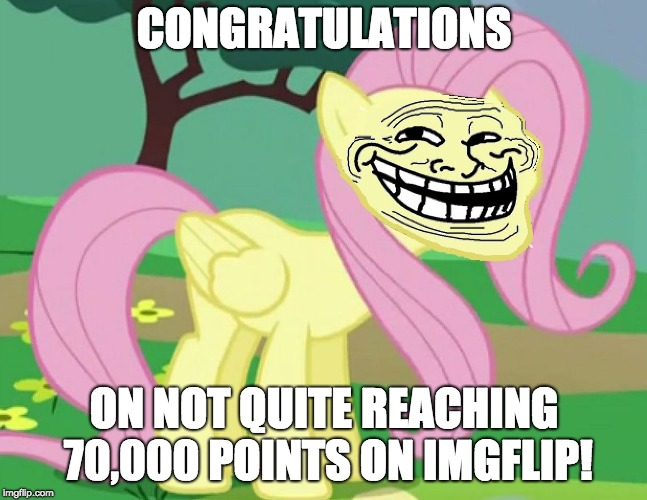 Fluttertroll | CONGRATULATIONS ON NOT QUITE REACHING 70,000 POINTS ON IMGFLIP! | image tagged in fluttertroll | made w/ Imgflip meme maker