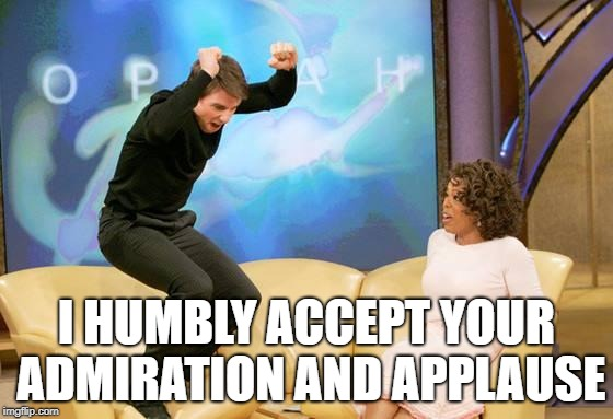CONGRATULATIONS | I HUMBLY ACCEPT YOUR ADMIRATION AND APPLAUSE | image tagged in congratulations | made w/ Imgflip meme maker