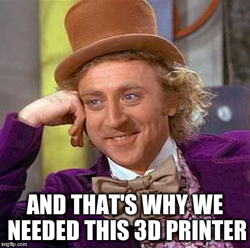 Creepy Condescending Wonka Meme | AND THAT'S WHY WE NEEDED THIS 3D PRINTER | image tagged in memes,creepy condescending wonka | made w/ Imgflip meme maker