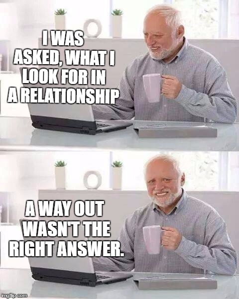 Hide the Pain Harold Meme | I WAS ASKED, WHAT I LOOK FOR IN A RELATIONSHIP A WAY OUT WASN'T THE RIGHT ANSWER. | image tagged in memes,hide the pain harold,random,relationships | made w/ Imgflip meme maker
