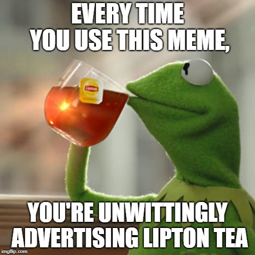 But Thats None Of My Business | EVERY TIME YOU USE THIS MEME, YOU'RE UNWITTINGLY ADVERTISING LIPTON TEA | image tagged in memes,but thats none of my business,kermit the frog | made w/ Imgflip meme maker
