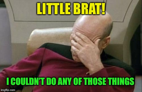 Captain Picard Facepalm Meme | LITTLE BRAT! I COULDN'T DO ANY OF THOSE THINGS | image tagged in memes,captain picard facepalm | made w/ Imgflip meme maker