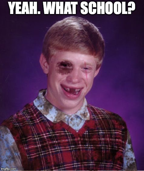 Beat-up Bad Luck Brian | YEAH. WHAT SCHOOL? | image tagged in beat-up bad luck brian | made w/ Imgflip meme maker