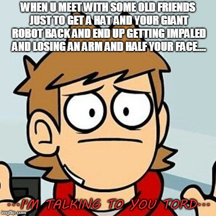 Oddly Specfic hm old friends? | WHEN U MEET WITH SOME OLD FRIENDS JUST TO GET A HAT AND YOUR GIANT ROBOT BACK AND END UP GETTING IMPALED AND LOSING AN ARM AND HALF YOUR FAC | image tagged in eddsworld,tord,funny,memes,obvious | made w/ Imgflip meme maker