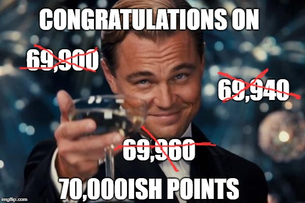 Leonardo Dicaprio Cheers Meme | CONGRATULATIONS ON 70,000ISH POINTS 69,900 69,940 69,960 | image tagged in memes,leonardo dicaprio cheers | made w/ Imgflip meme maker