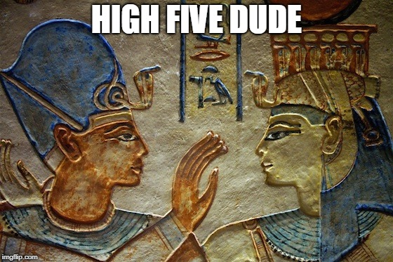 Eqypt | HIGH FIVE DUDE | image tagged in eqypt | made w/ Imgflip meme maker