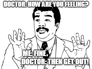 Neil deGrasse Tyson | DOCTOR: HOW ARE YOU FEELING? ME: FINE                                DOCTOR: THEN GET OUT! | image tagged in memes,neil degrasse tyson | made w/ Imgflip meme maker