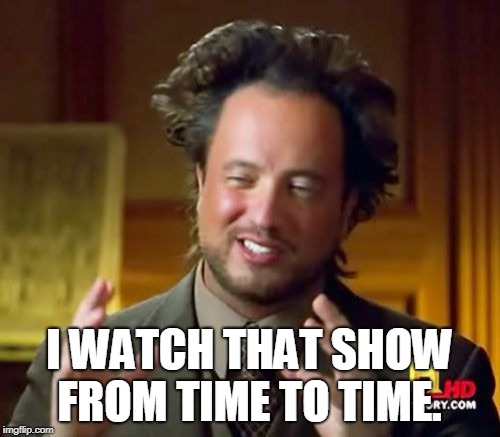 Ancient Aliens Meme | I WATCH THAT SHOW FROM TIME TO TIME. | image tagged in memes,ancient aliens | made w/ Imgflip meme maker