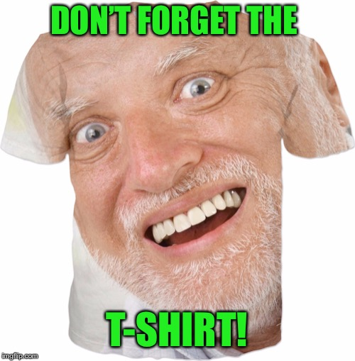 DON'T FORGET THE T-SHIRT! | made w/ Imgflip meme maker