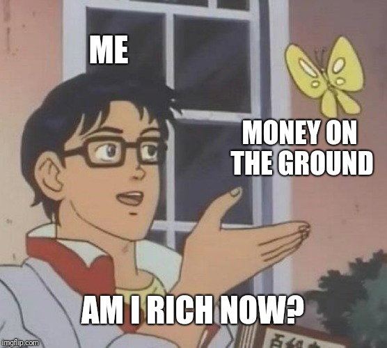 I'M A TOTAL MILLIONARE!!! | ME MONEY ON THE GROUND AM I RICH NOW? | image tagged in memes,is this a pigeon | made w/ Imgflip meme maker
