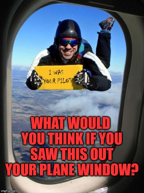 I would need a supply of Depends. | WHAT WOULD YOU THINK IF YOU SAW THIS OUT YOUR PLANE WINDOW? | image tagged in memes,airplane,pilot,skydiving,funny,scary | made w/ Imgflip meme maker