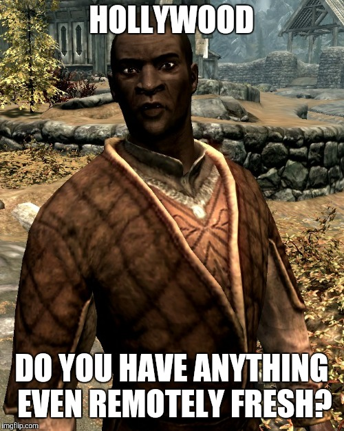 Nazeem | HOLLYWOOD DO YOU HAVE ANYTHING EVEN REMOTELY FRESH? | image tagged in nazeem,memes,skyrim meme,hollywood | made w/ Imgflip meme maker