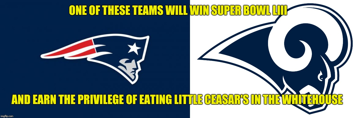 ONE OF THESE TEAMS WILL WIN SUPER BOWL LIII AND EARN THE PRIVILEGE OF EATING LITTLE CEASAR'S IN THE WHITEHOUSE | image tagged in patriots logo,la rams | made w/ Imgflip meme maker