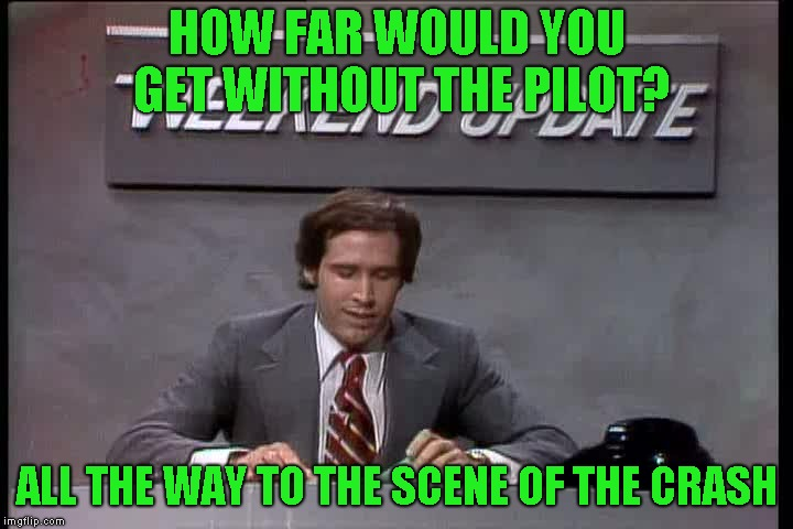 HOW FAR WOULD YOU GET WITHOUT THE PILOT? ALL THE WAY TO THE SCENE OF THE CRASH | made w/ Imgflip meme maker