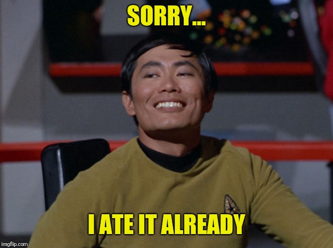 Sulu smug | SORRY... I ATE IT ALREADY | image tagged in sulu smug | made w/ Imgflip meme maker