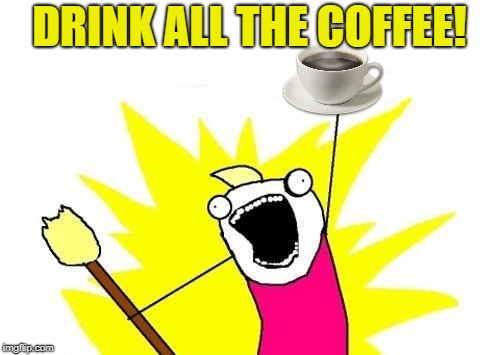 X All The Y Meme | DRINK ALL THE COFFEE! | image tagged in memes,x all the y | made w/ Imgflip meme maker