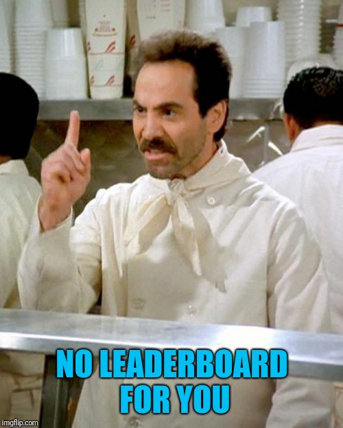 soup nazi | NO LEADERBOARD FOR YOU | image tagged in soup nazi | made w/ Imgflip meme maker