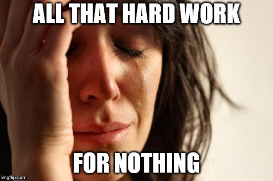 First World Problems Meme | ALL THAT HARD WORK FOR NOTHING | image tagged in memes,first world problems | made w/ Imgflip meme maker