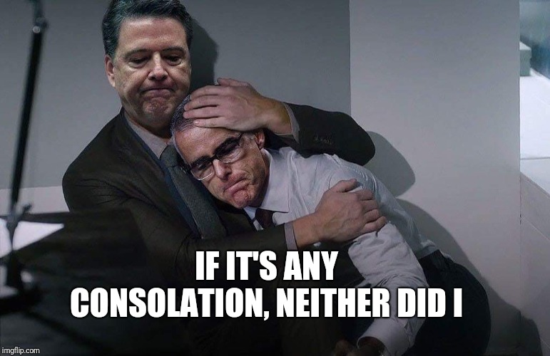Comey consoles McCabe | IF IT'S ANY CONSOLATION, NEITHER DID I | image tagged in comey consoles mccabe | made w/ Imgflip meme maker