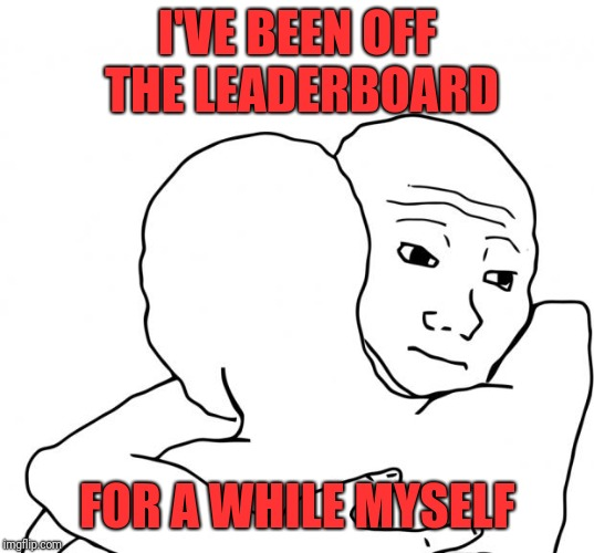 I Know That Feel Bro Meme | I'VE BEEN OFF THE LEADERBOARD FOR A WHILE MYSELF | image tagged in memes,i know that feel bro | made w/ Imgflip meme maker