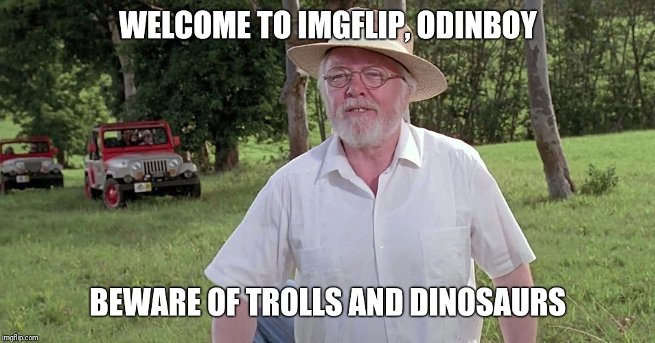 welcome to jurassic park | WELCOME TO IMGFLIP, ODINBOY BEWARE OF TROLLS AND DINOSAURS | image tagged in welcome to jurassic park | made w/ Imgflip meme maker