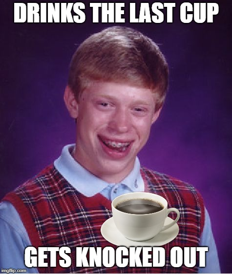Bad Luck Brian Meme | DRINKS THE LAST CUP GETS KNOCKED OUT | image tagged in memes,bad luck brian | made w/ Imgflip meme maker