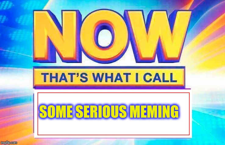 Now That's What I Call | SOME SERIOUS MEMING | image tagged in now thats what i call | made w/ Imgflip meme maker