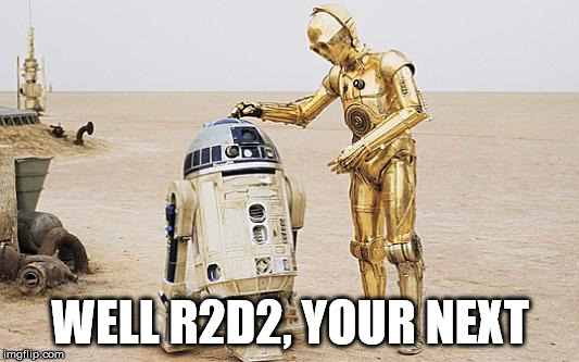 R2D2 & C3PO | WELL R2D2, YOUR NEXT | image tagged in r2d2  c3po | made w/ Imgflip meme maker