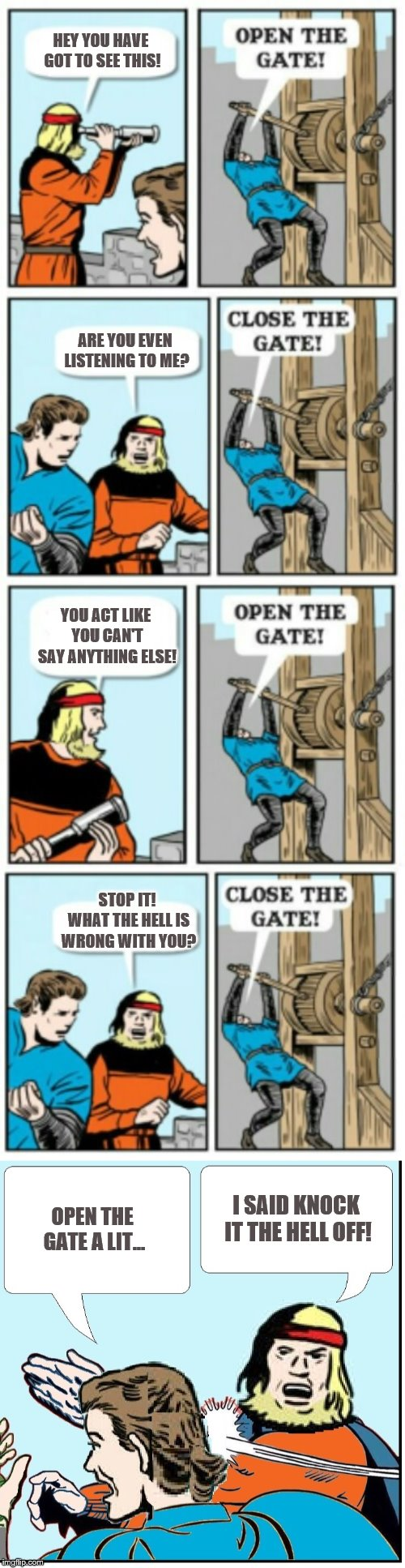 Open the gate one more time... | HEY YOU HAVE GOT TO SEE THIS! I SAID KNOCK IT THE HELL OFF! ARE YOU EVEN LISTENING TO ME? YOU ACT LIKE YOU CAN'T SAY ANYTHING ELSE! STOP IT! | image tagged in open the gate,memes | made w/ Imgflip meme maker