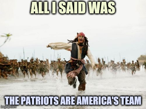 In a Dallas bar . . . | ALL I SAID WAS THE PATRIOTS ARE AMERICA'S TEAM | image tagged in memes,jack sparrow being chased,new england patriots,dallas cowboys,who would win,nfl | made w/ Imgflip meme maker