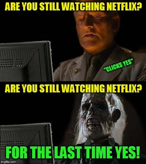 Ill Just Wait Here Meme | ARE YOU STILL WATCHING NETFLIX? FOR THE LAST TIME YES! ''CLICKS YES'' ARE YOU STILL WATCHING NETFLIX? | image tagged in memes,ill just wait here | made w/ Imgflip meme maker