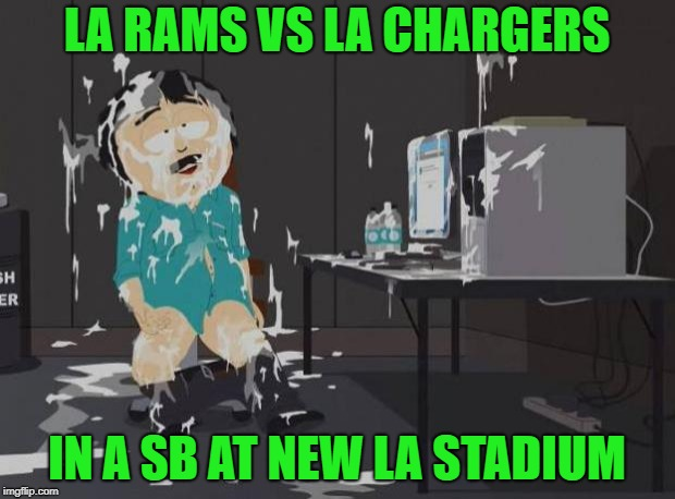 south park orgasm | LA RAMS VS LA CHARGERS IN A SB AT NEW LA STADIUM | image tagged in south park orgasm | made w/ Imgflip meme maker