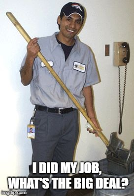 Janitor | I DID MY JOB, WHAT'S THE BIG DEAL? | image tagged in janitor | made w/ Imgflip meme maker