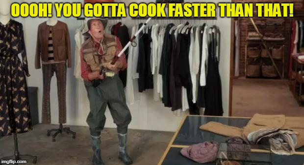 Ooo you almost had it | OOOH! YOU GOTTA COOK FASTER THAN THAT! | image tagged in ooo you almost had it | made w/ Imgflip meme maker