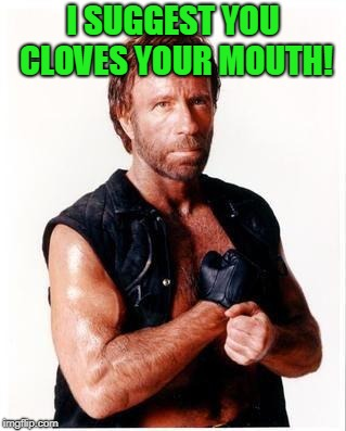 Chuck Norris Flex Meme | I SUGGEST YOU CLOVES YOUR MOUTH! | image tagged in memes,chuck norris flex,chuck norris | made w/ Imgflip meme maker