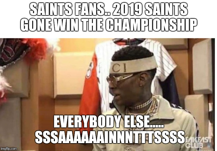 Soulja boy drake |  SAINTS FANS.. 2019 SAINTS GONE WIN THE CHAMPIONSHIP; EVERYBODY ELSE..... SSSAAAAAAINNNTTTSSSS | image tagged in soulja boy drake | made w/ Imgflip meme maker