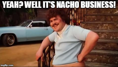 Nacho Libre You're Crazy | YEAH? WELL IT'S NACHO BUSINESS! | image tagged in nacho libre you're crazy | made w/ Imgflip meme maker