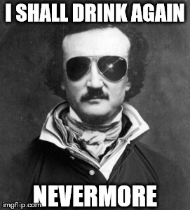 And stop it with all the damn tapping. | I SHALL DRINK AGAIN NEVERMORE | image tagged in edgar allen poe,hungover | made w/ Imgflip meme maker