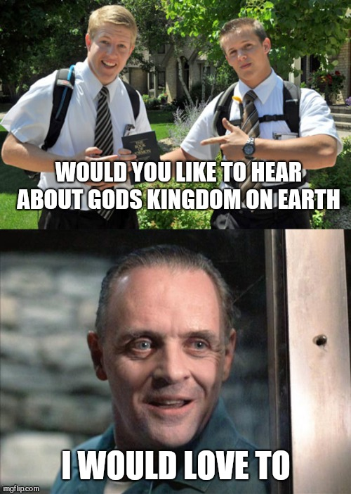 WOULD YOU LIKE TO HEAR ABOUT GODS KINGDOM ON EARTH; I WOULD LOVE TO | image tagged in hannibal lecter,jehovahs witness | made w/ Imgflip meme maker