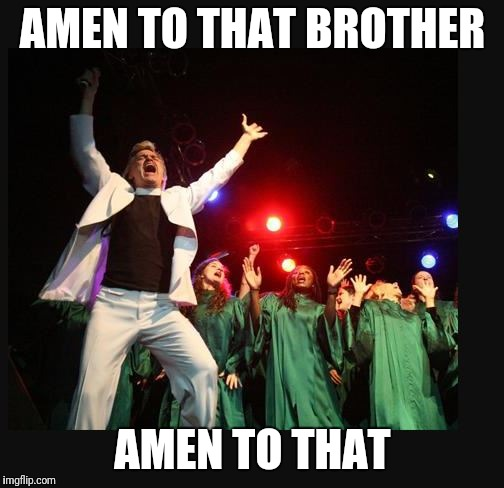hallelujah preacher church choir televangelist pastor | AMEN TO THAT BROTHER AMEN TO THAT | image tagged in hallelujah preacher church choir televangelist pastor | made w/ Imgflip meme maker